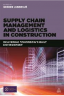 Supply Chain Management and Logistics in Construction  - Delivering Tomorrow's Built Environment